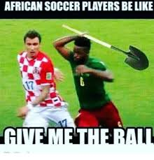 Soccer Player Meme - african soccer players belike give me the ra meme on sizzle