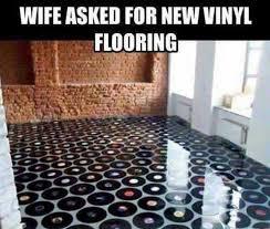 Vinyl Meme - dopl3r com memes wife asked for new vinyl flooring
