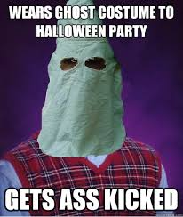 Halloween Party Meme - wears ghost costume to halloween party gets ass kicked bad luck