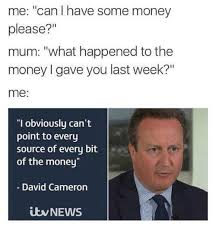 David Cameron Memes - me can have some money please mum what happened to the money i gave