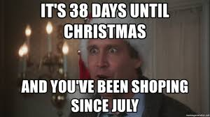 Clark Griswold Meme - it s 38 days until christmas and you ve been shoping since july