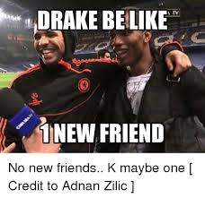 Drake Be Like Meme - drake be like 1 new friend no new friends k maybe one credit to