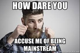 Hipster Meme Generator - how dare you accuse me of being mainstream hipster meme meme