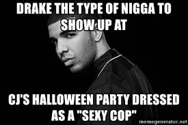 Halloween Party Meme - drake the type of nigga to show up at cj s halloween party dressed