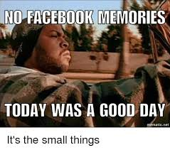 Today Was A Good Day Meme - no facebook memories today was a good day mematic net it s the