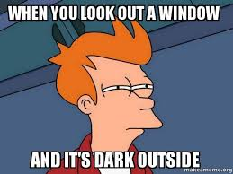 Look Out Meme - when you look out a window and it s dark outside futurama fry