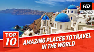 top 10 best places to travel in the world best places to visit