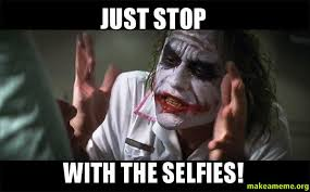 Just Stop Meme - just stop with the selfies make a meme