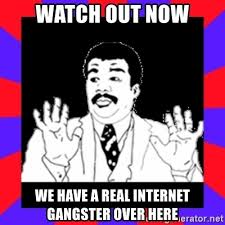 Internet Gangster Meme - watch out now we have a real internet gangster over here watch out