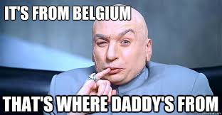 Belgium Meme - it s from belgium that s where daddy s from dr evil quickmeme