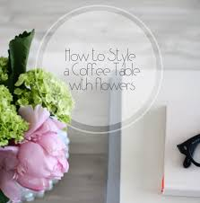 How To Style A Coffee Table How To Style A Coffee Table Using Flowers