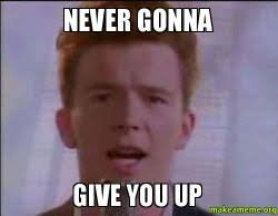 Never Gonna Give You Up Meme - never gonna give you up never gonna give you up make a meme