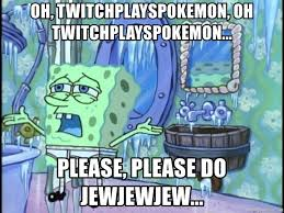 Twitch Plays Pokemon Meme - oh twitchplayspokemon oh twitchplayspokemon please please do