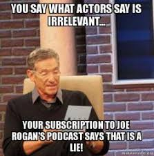 Say What Meme - you say what actors say is irrelevant your subscription to joe
