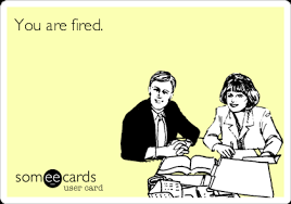 Workplace Memes - you are fired workplace ecard