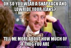 Meme Snapback - oh so you wear a snapback and lowride your jeans tell me more