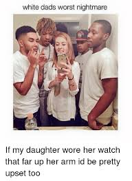 Memes About Dads - white dads worst nightmare if my daughter wore her watch that far up
