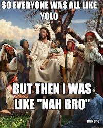Bro Jesus Meme - so everyone was all like yolo but then i was like nah bro john 3
