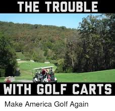 Funny Golf Memes - the trouble with golf carts make america golf again america meme