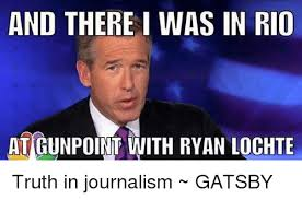 Journalism Meme - and there i was in rio atgunpoint with ryan lochte truth in