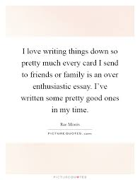 Essay Quotes   Essay Sayings   Essay Picture Quotes I love writing things down so pretty much every card I send to friends or family