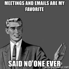 Said No One Ever Meme - meetings and emails are my favorite said no one ever chill out