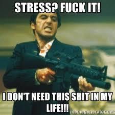 Fuck Life Meme - stress fuck it i don t need this shit in my life tony montana