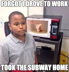 Subway Meme - forgot i drove to work took the subway home meme