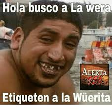 Memes Hola - hola busco a la wera alerta etiqueten a la wuerita meme on sizzle