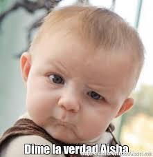 Aisha Meme - dime la verdad aisha meme de bebe esceptico imagenes memes