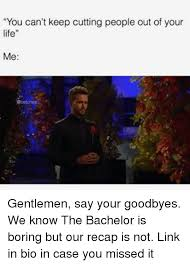 Bachelor Meme - you can t keep cutting people out of your life me gentlemen say your