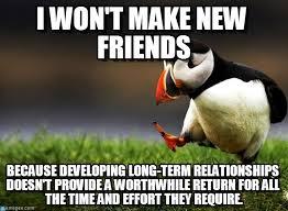 I Need New Friends Meme - i won t make new friends on memegen
