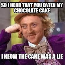 The Cake Is A Lie Meme - meme creator so i herd that you eaten my chocolate cake i keow