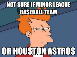 Houston Astros Memes - not sure if minor league baseball team or houston astros