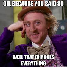 That Changes Everything Meme - oh because you said so well that changes everything willy wonka