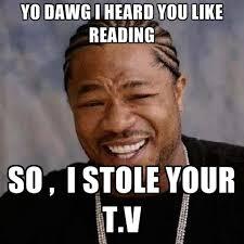 Meme Dawg - yo dawg i heard you like reading so i stole your t v create meme