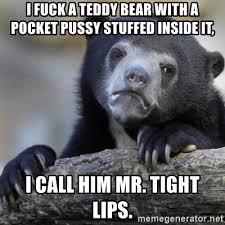 Tight Pussy Meme - i fuck a teddy bear with a pocket pussy stuffed inside it i call