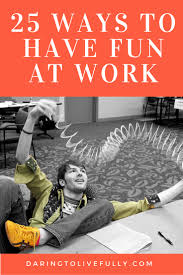 funny way to say happy thanksgiving 25 ways to have fun at work daring to live fully