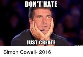 Simon Cowell Meme - don t hate just create made on imgur simon cowell meme on me me