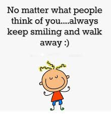 Keep Smiling Meme - no matter what people think of youalways keep smiling and walk