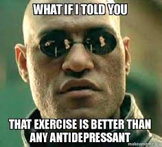 Antidepressant Meme - what if i told you that exercise is better than any antidepressant
