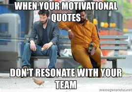 Motivational Meme Generator - when your motivational quotes don t resonate with your team sad