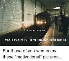 Fuk Yeah Meme - f ck you and your lies yeah train fuck yourlies you bitch for those