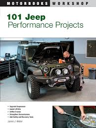 jeep 101 jeep performance projects motorbooks workshop james weber