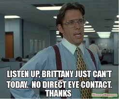 Listen To Me Meme - listen up brittany just can t today no direct eye contact thanks