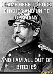 Fuck Bitches Meme - i came here to fuck bitch and unite germany and i am all out of