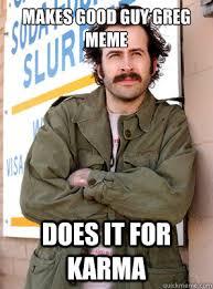 Greg Meme Images - makes good guy greg meme does it for karma scum bag earl quickmeme