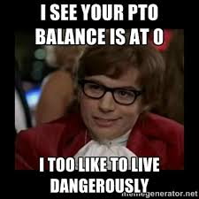 Pto Meme - i see your pto balance is at 0 i too like to live dangerously