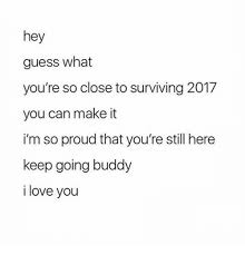 Hey I Love You Meme - hey guess what you re so close to surviving 2017 you can make it i m