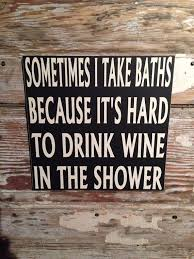 sometimes i take baths because it u0027s hard to drink wine in the